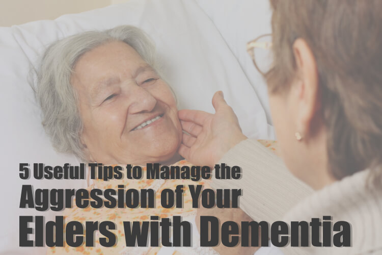 5 Useful Tips to Manage the Aggression of Your Elders with Dementia