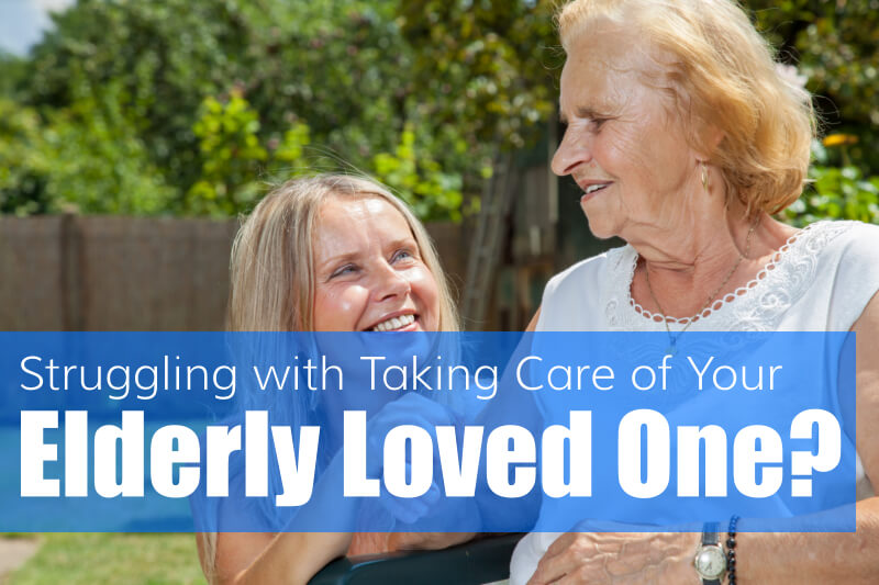 Struggling with Taking Care of Your Elderly Loved One